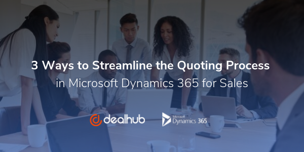 3 Ways to Streamline the Quoting Process in Microsoft Dynamics 365 for Sales