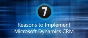 7 Reasons to Implement Microsoft Dynamics CRM