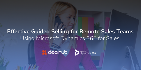 Effective Guided Selling for Remote Sales Teams Using Microsoft Dynamics 365 for Sales