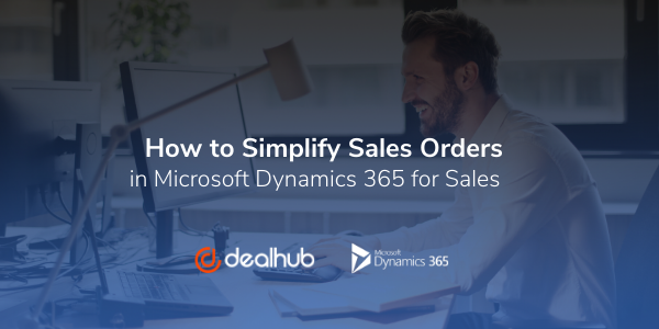 How to Simplify Sales Orders in Microsoft Dynamics 365 for Sales