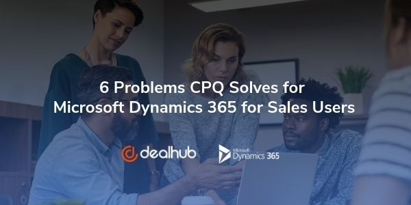 Problems CPQ Solves for Microsoft Dynamics 365 for Sales Users 6 Problems CPQ Solves for Microsoft Dynamics 365 for Sales Users
